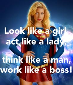 Poster: Look like a girl, act like a lady,  think like a man, work like a boss!
