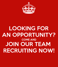 Poster: LOOKING FOR AN OPPORTUNITY? COME AND JOIN OUR TEAM  RECRUITING NOW!