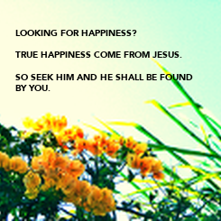 Poster:  LOOKING FOR HAPPINESS?  TRUE HAPPINESS COME FROM JESUS.  SO SEEK HIM AND HE SHALL BE FOUND  BY YOU.