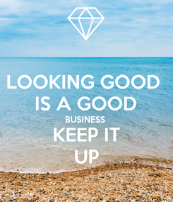 Poster: LOOKING GOOD   IS A GOOD  BUSINESS  KEEP IT UP