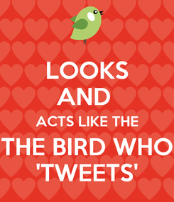 Poster: LOOKS AND  ACTS LIKE THE THE BIRD WHO 'TWEETS'