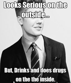Poster: Looks Serious on the outside... But, Drinks and does drugs on the the inside.