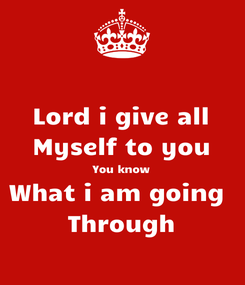 Poster: Lord i give all Myself to you You know What i am going  Through