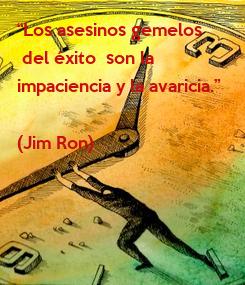 """Poster: """"Los asesinos gemelos  del éxito  son la  impaciencia y la avaricia.""""  (Jim Ron)"""