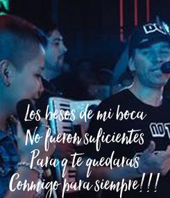 Poster: Los besos de mi boca No fueron suficientes Para q te quedaras Conmigo para siempre!!!