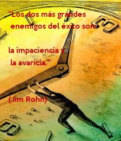 """Poster: """"Los dos más grandes  enemigos del éxito son:   la impaciencia y  la avaricia.""""   (Jim Rohn)"""