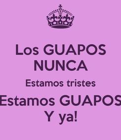 Poster: Los GUAPOS NUNCA Estamos tristes Estamos GUAPOS Y ya!