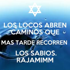 Poster: LOS LOCOS ABREN CAMINOS QUE MAS TARDE RECORREN   LOS SABIOS. RAJAMIMM