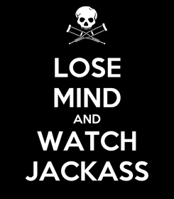 Poster: LOSE MIND AND WATCH JACKASS