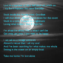 Poster: Lost in a moment of time Self destruct switch on I try But it happens the same Everyday  Stuck inside this fucking mind, Goodbye I will shut down, Mission abort down for the