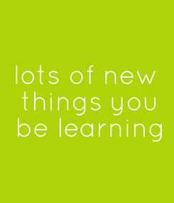 Poster: lots of new  things you  be learning