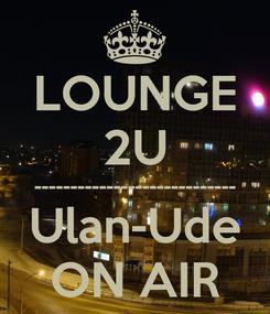 Poster: LOUNGE 2U ---------------------------- Ulan-Ude ON AIR