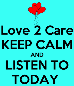Poster: Love 2 Care KEEP CALM AND LISTEN TO TODAY