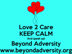 Poster: Love 2 Care KEEP CALM And speak up! Beyond Adversity www.beyondadversity.org