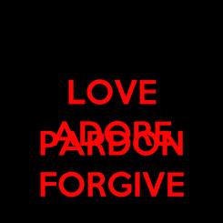 Poster: LOVE ADORE  PARDON FORGIVE