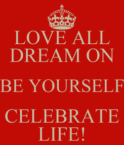 Poster: LOVE ALL DREAM ON BE YOURSELF CELEBRATE LIFE!