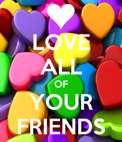 Poster: LOVE ALL OF YOUR FRIENDS