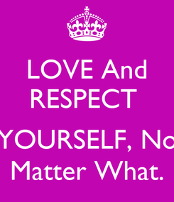 Poster: LOVE And RESPECT   YOURSELF, No Matter What.