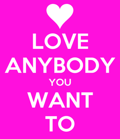Poster: LOVE ANYBODY YOU WANT TO
