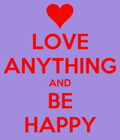 Poster: LOVE ANYTHING AND BE HAPPY