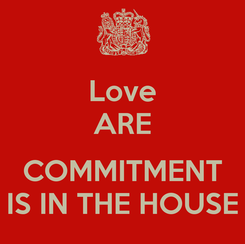 Poster: Love ARE  COMMITMENT IS IN THE HOUSE