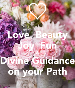 Poster: Love  Beauty Joy  Fun & Divine Guidance on your Path