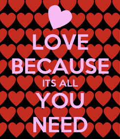 Poster: LOVE BECAUSE ITS ALL YOU NEED