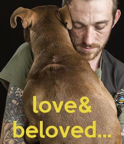 Poster:    love& beloved...