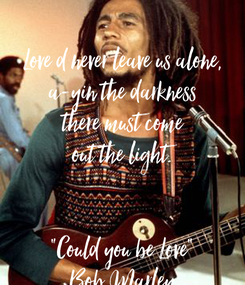 "Poster:  Love d never leave us alone, a-yin the darkness there must come out the light.   ""Could you be Love"" Bob Marley"