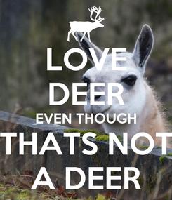 Poster: LOVE DEER EVEN THOUGH THATS NOT A DEER