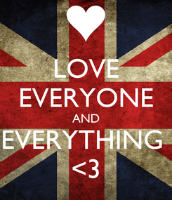 Poster: LOVE EVERYONE AND EVERYTHING  <3