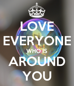 Poster: LOVE EVERYONE WHO IS AROUND YOU