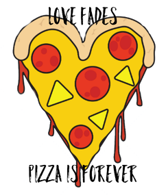 Poster: LOVE FADES      PIZZA IS FOREVER