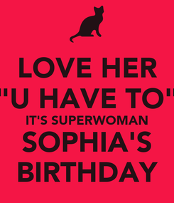 "Poster: LOVE HER ""U HAVE TO"" IT'S SUPERWOMAN SOPHIA'S BIRTHDAY"