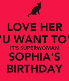 "Poster: LOVE HER ""U WANT TO"" IT'S SUPERWOMAN SOPHIA'S BIRTHDAY"