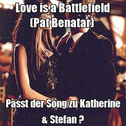 Poster: Love is a Battlefield (Pat Benatar)  Passt der Song zu Katherine & Stefan ?