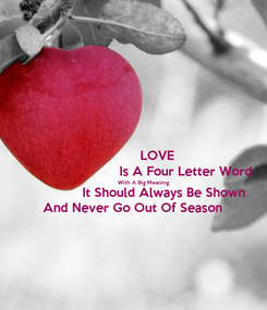 Poster:             LOVE                            Is A Four Letter Word            With A Big Meaning                  It Should Always Be Shown  And Never Go Out Of Season