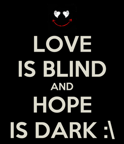 Poster: LOVE IS BLIND AND HOPE IS DARK :\