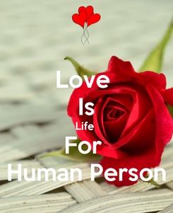 Poster: Love  Is Life  For  Human Person