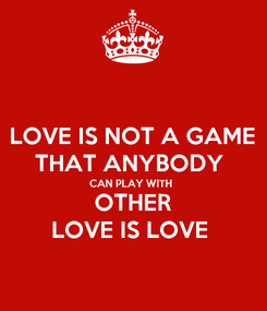Poster: LOVE IS NOT A GAME THAT ANYBODY  CAN PLAY WITH  OTHER LOVE IS LOVE