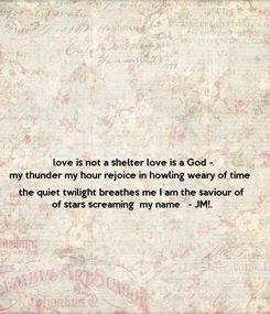 Poster: love is not a shelter love is a God - my thunder my hour rejoice in howling weary of time   the quiet twilight breathes me I am the saviour of  of stars screaming  my name   - JM!.
