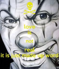 Poster: love is not real it is just made up word