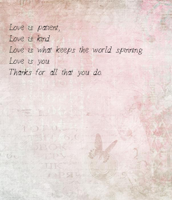 Poster:   Love is patient, Love is kind. Love is what keeps the world spinning. Love is you. Thanks for all that you do.