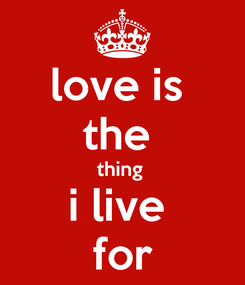 Poster: love is  the  thing  i live  for