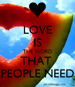 Poster: LOVE IS THE WORD THAT  PEOPLE NEED