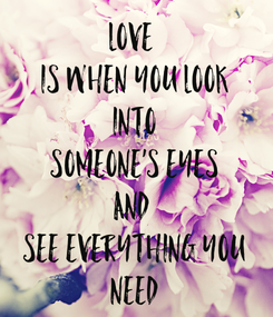 Poster: Love  Is When You Look Into Someone's Eyes And  See Everything You Need