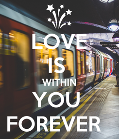 Poster: LOVE IS  WITHIN YOU  FOREVER