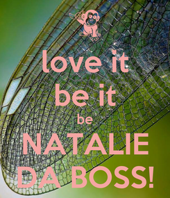 Poster: love it be it be NATALIE DA BOSS!
