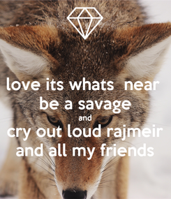 Poster: love its whats  near  be a savage and cry out loud rajmeir and all my friends