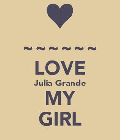 Poster: ~~~~~~ LOVE Julia Grande MY GIRL